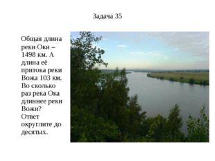 Задача 35 Общая длина реки Оки – 1498 км. А длина её притока реки Вожа 103 км