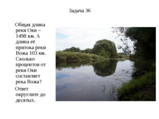 Задача 36 Общая длина реки Оки – 1498 км. А длина её притока реки Вожа 103 км
