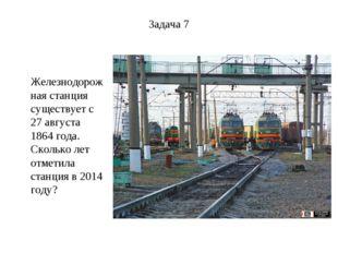 Задача 7 Железнодорожная станция существует с 27 августа 1864 года. Сколько л