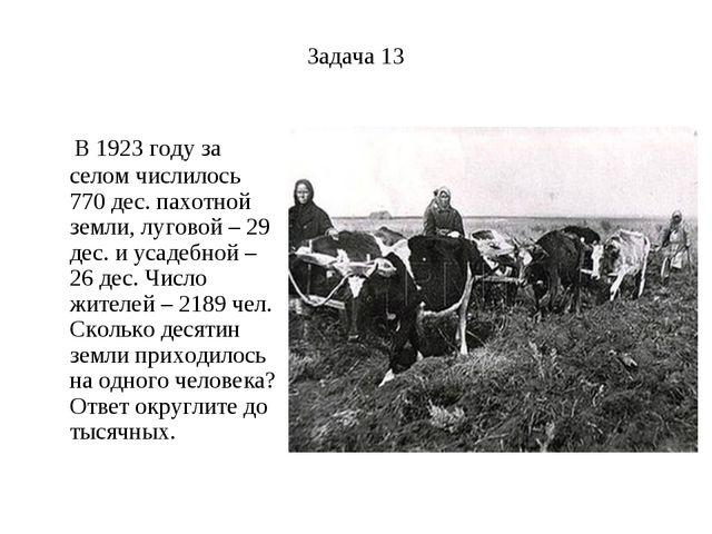 Задача 13 В 1923 году за селом числилось 770 дес. пахотной земли, луговой – 2...