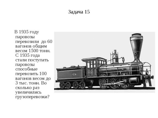 Задача 15 В 1935 году паровозы перевозили до 60 вагонов общим весом 1500 тонн...