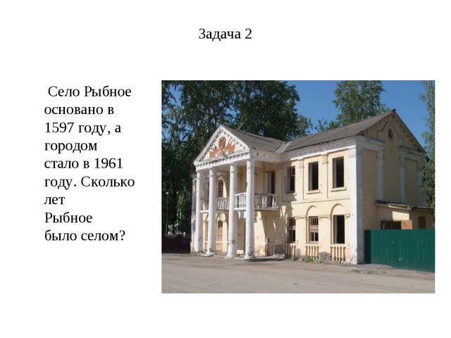 Задача 2 Село Рыбное основано в 1597 году, а городом стало в 1961 году. Сколь...