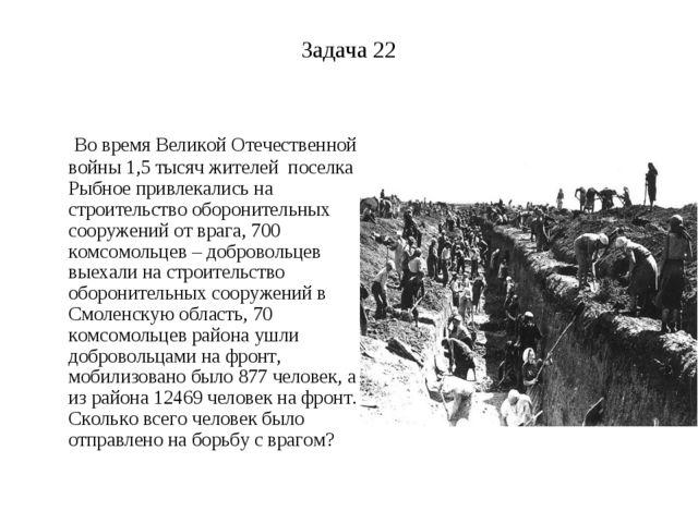 Задача 22 Во время Великой Отечественной войны 1,5 тысяч жителей поселка Рыбн...