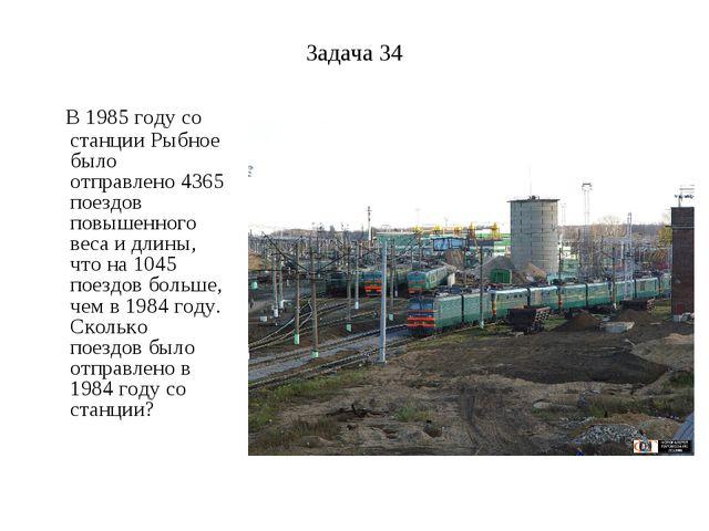 Задача 34 В 1985 году со станции Рыбное было отправлено 4365 поездов повышенн...