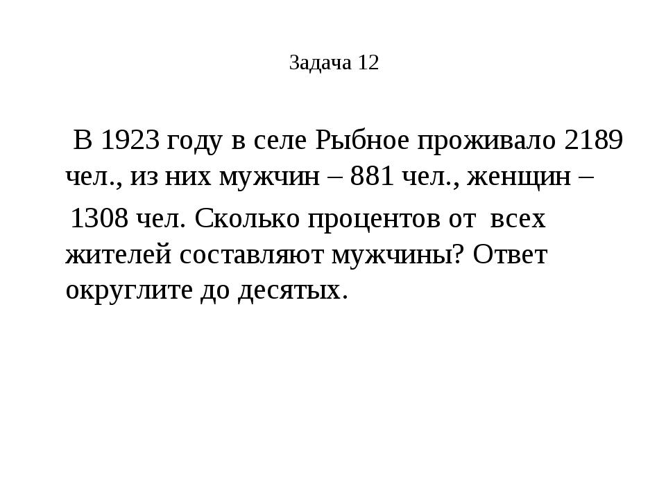 Задача 12 В 1923 году в селе Рыбное проживало 2189 чел., из них мужчин – 881...