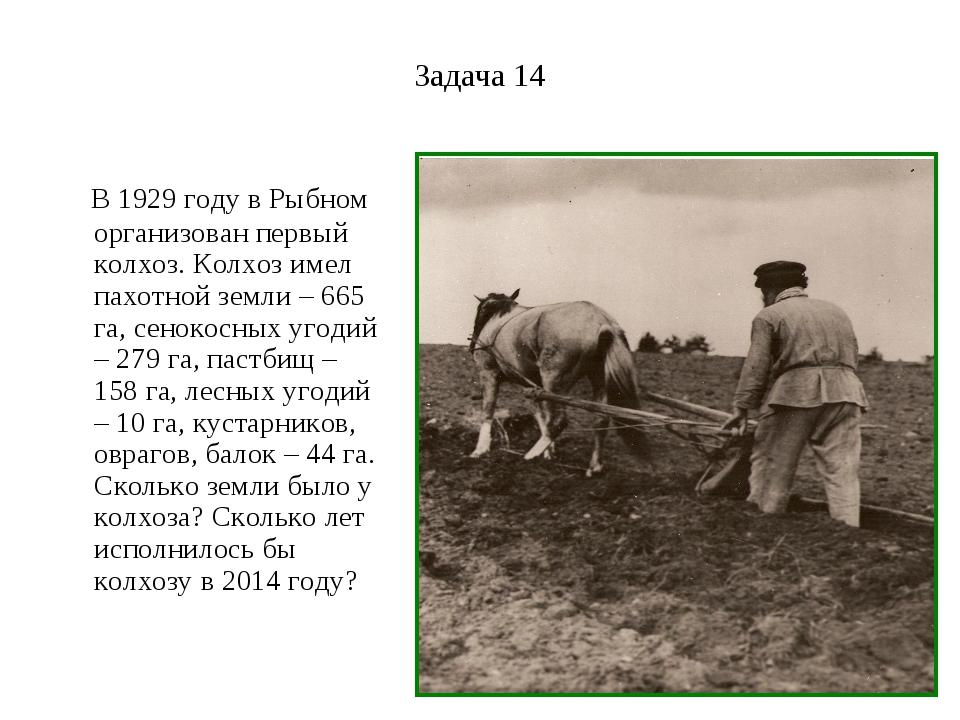 Задача 14 В 1929 году в Рыбном организован первый колхоз. Колхоз имел пахотно...