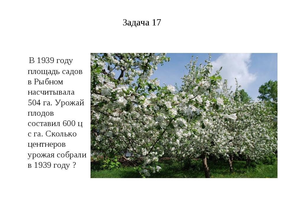 Задача 17 В 1939 году площадь садов в Рыбном насчитывала 504 га. Урожай плодо...