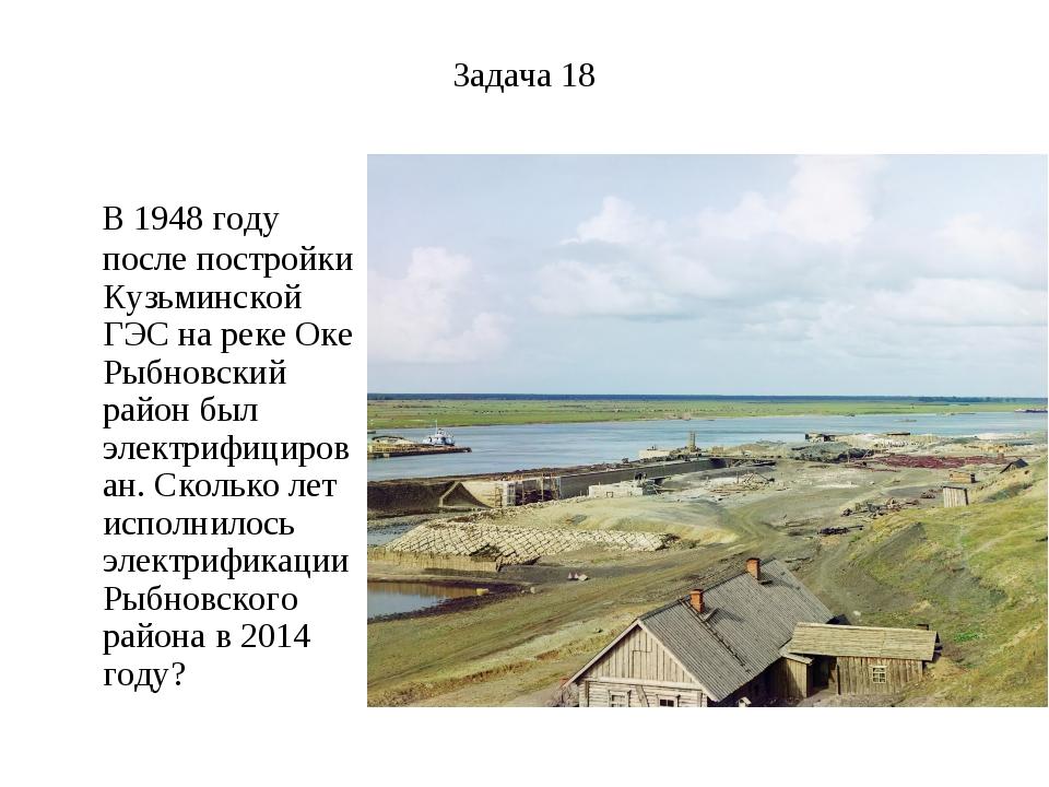Задача 18 В 1948 году после постройки Кузьминской ГЭС на реке Оке Рыбновский...