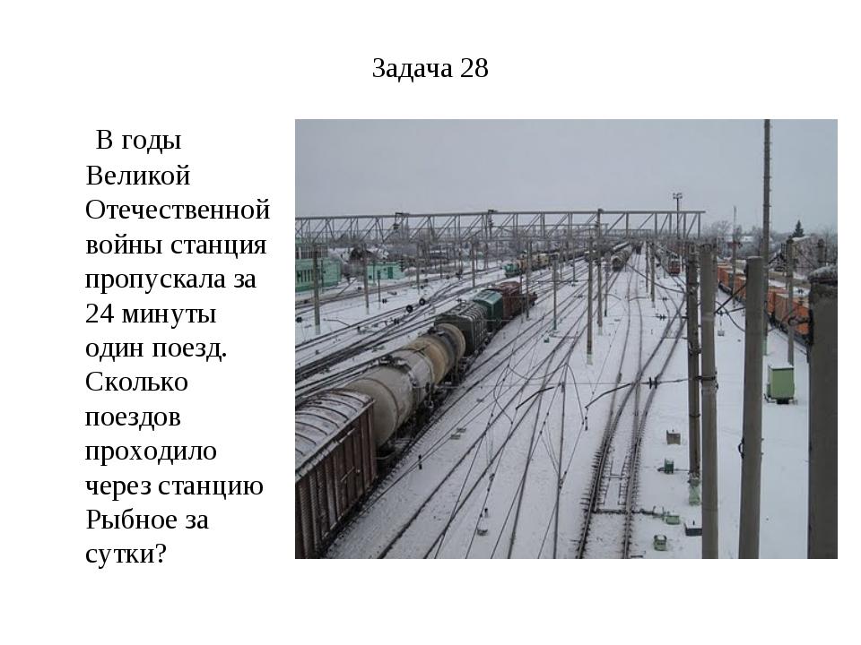 Задача 28 В годы Великой Отечественной войны станция пропускала за 24 минуты...
