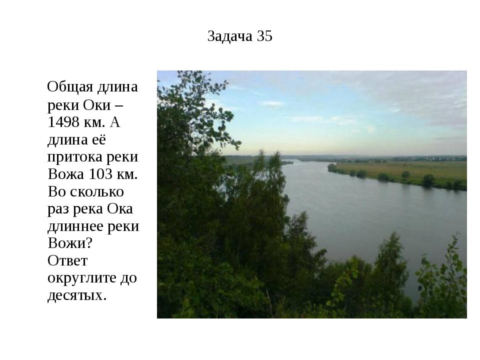 Задача 35 Общая длина реки Оки – 1498 км. А длина её притока реки Вожа 103 км...