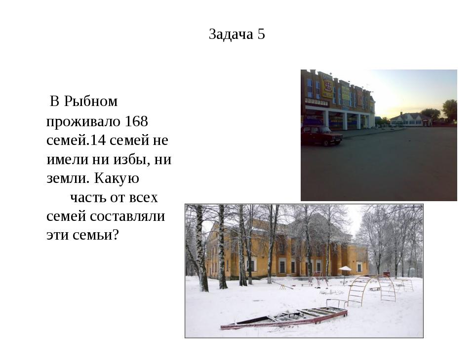 Задача 5 В Рыбном проживало 168 семей.14 семей не имели ни избы, ни земли. Ка...