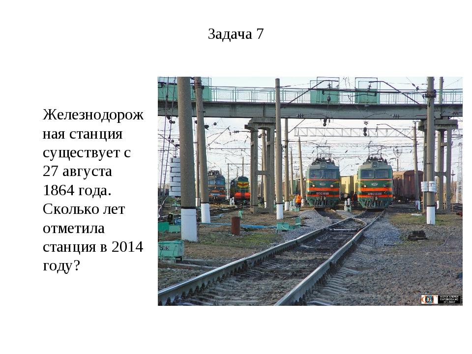 Задача 7 Железнодорожная станция существует с 27 августа 1864 года. Сколько л...