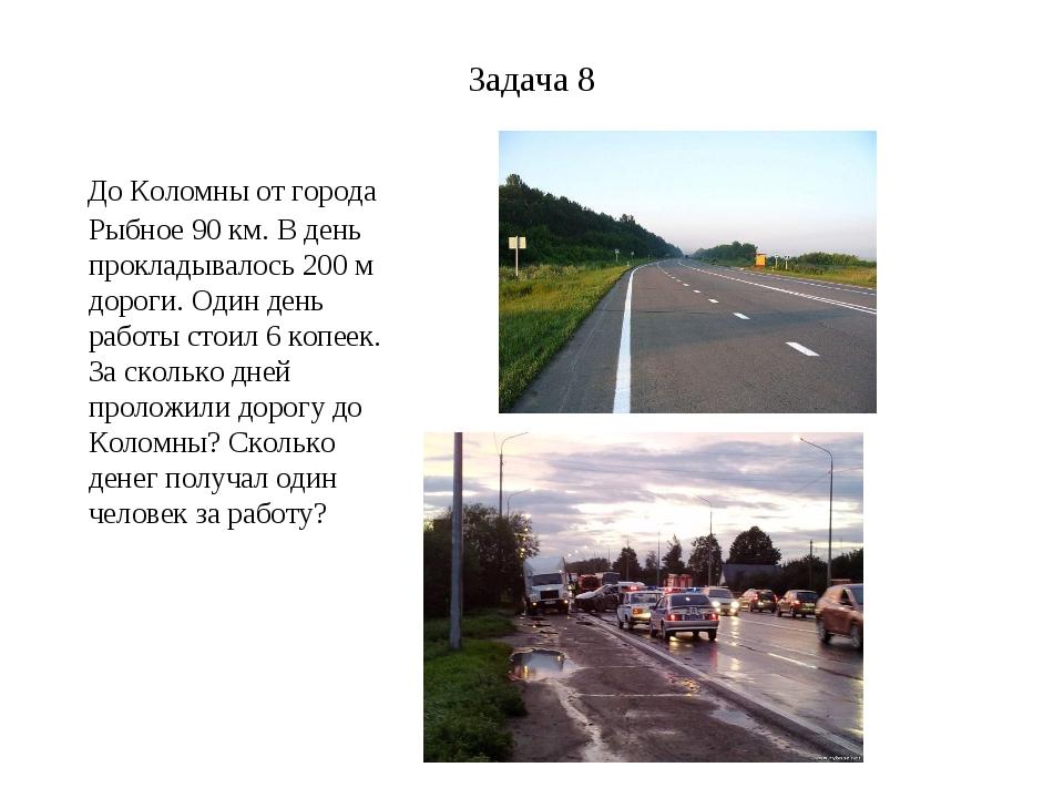 Задача 8 До Коломны от города Рыбное 90 км. В день прокладывалось 200 м дорог...