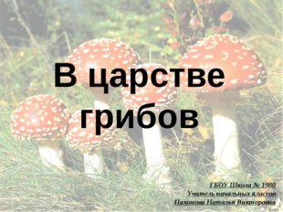 В царстве грибов ГБОУ Школа № 1980 Учитель начальных классов Пахомова Наталья