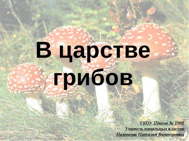 В царстве грибов ГБОУ Школа № 1980 Учитель начальных классов Пахомова Наталья...