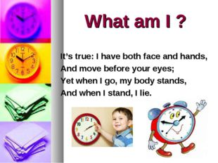 What am I ? It's true: I have both face and hands, And move before your eyes