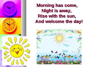 Morning has come, Night is away, Rise with the sun, And welcome the day!