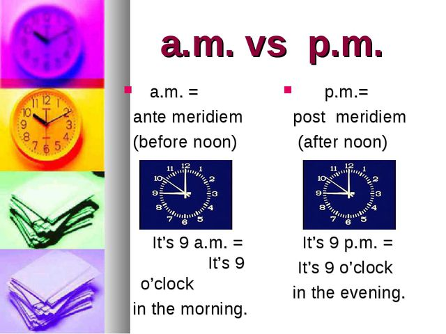 a.m. vs p.m. a.m. = ante meridiem (before noon) It's 9 a.m. = It's 9 o'clock...