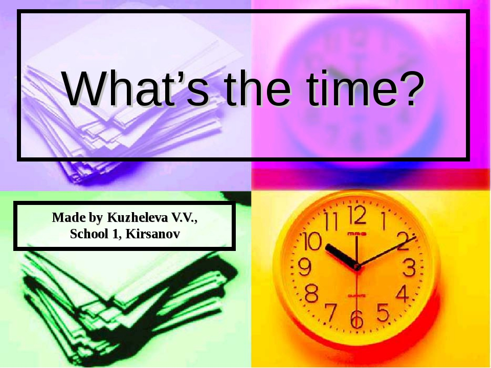 What's the time? Made by Kuzheleva V.V., School 1, Kirsanov