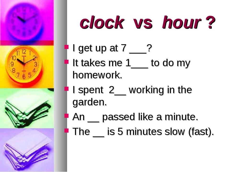 clock vs hour ? I get up at 7 ___? It takes me 1___ to do my homework. I spe...