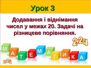 Урок 3 Додавання і віднімання чисел у межах 20. Задачі на різницеве порівняння.