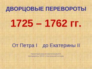 ДВОРЦОВЫЕ ПЕРЕВОРОТЫ 1725 – 1762 гг. От Петра I до Екатерины II Презентацию