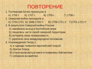 ПОВТОРЕНИЕ 1. Полтавская битва произошла в: А) 1705 г. Б) 1707 г. В) 1709 г.