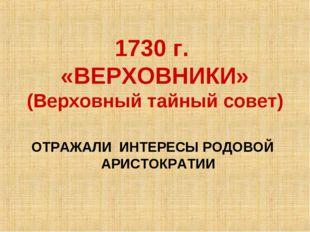 1730 г. «ВЕРХОВНИКИ» (Верховный тайный совет) ОТРАЖАЛИ ИНТЕРЕСЫ РОДОВОЙ АРИС