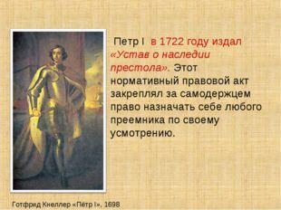 Готфрид Кнеллер «Пётр I», 1698 Петр I в 1722 году издал «Устав о наследии пре