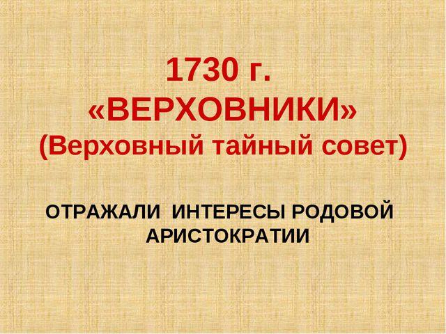 1730 г. «ВЕРХОВНИКИ» (Верховный тайный совет) ОТРАЖАЛИ ИНТЕРЕСЫ РОДОВОЙ АРИС...