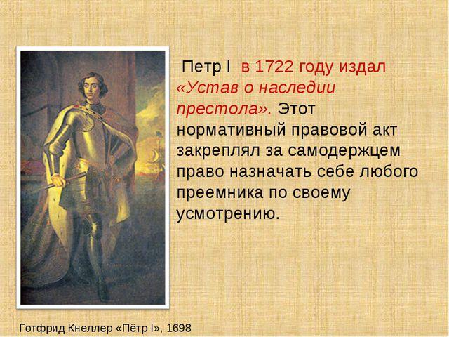 Готфрид Кнеллер «Пётр I», 1698 Петр I в 1722 году издал «Устав о наследии пре...