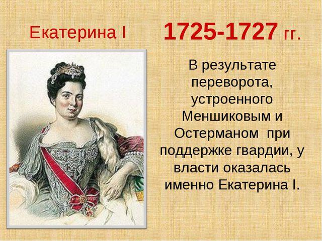 1725-1727 гг. В результате переворота, устроенного Меншиковым и Остерманом пр...