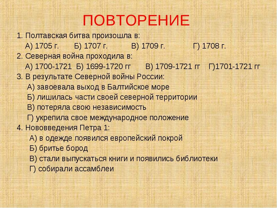ПОВТОРЕНИЕ 1. Полтавская битва произошла в: А) 1705 г. Б) 1707 г. В) 1709 г....