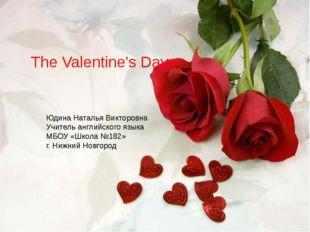 The Valentine's Day Юдина Наталья Викторовна Учитель английского языка МБОУ