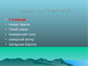 I конкурс «КАЖДОМУ СВОЁ» 1 команда Новая Земля Тихий океан поваренная соль се