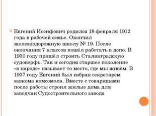 Евгений Иосифович родился 18 февраля 1912 года в рабочей семье. Окончил желез