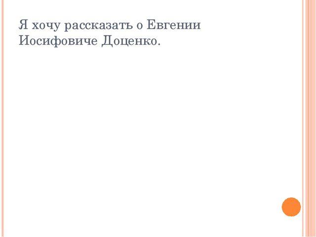 Я хочу рассказать о Евгении Иосифовиче Доценко.