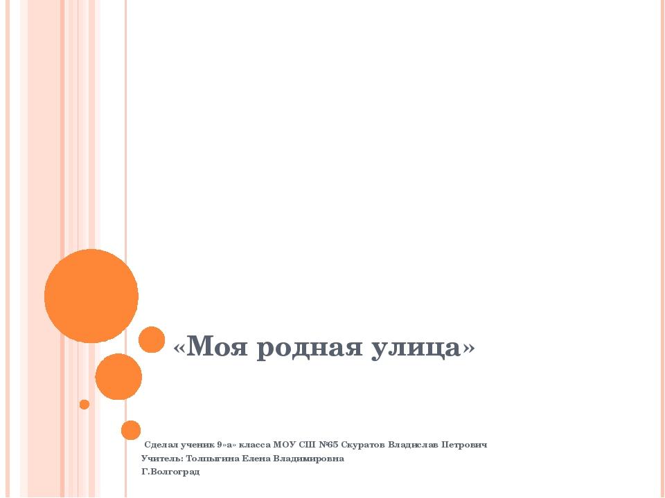 «Моя родная улица» Сделал ученик 9»а» класса МОУ СШ №65 Скуратов Владислав Пе...