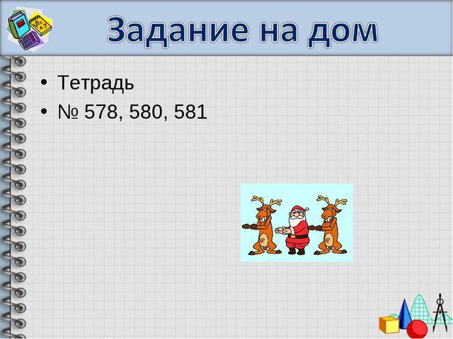 Тетрадь № 578, 580, 581