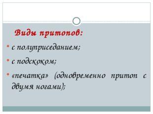 Виды притопов: с полуприседанием; с подскоком; «печатка» (одновременно прито