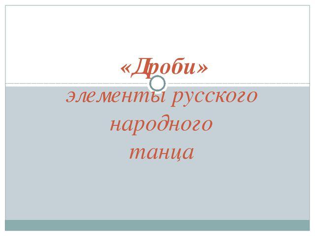«Дроби» элементы русского народного танца