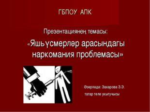 ГБПОУ АПК Презентациянең темасы: «Яшьүсмерләр арасындагы наркомания проблемас