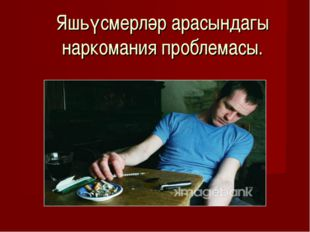 Яшьүсмерләр арасындагы наркомания проблемасы.