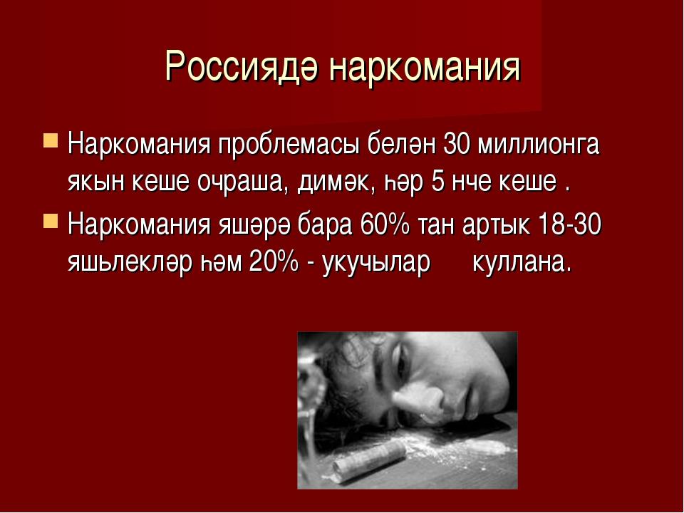 Россиядә наркомания Наркомания проблемасы белән 30 миллионга якын кеше очраша...