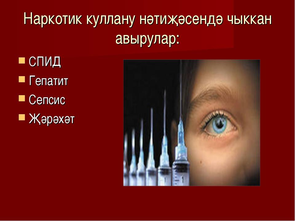 Наркотик куллану нәтиҗәсендә чыккан авырулар: СПИД Гепатит Сепсис Җәрәхәт