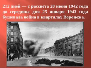 212 дней — с рассвета 28 июня 1942 года до середины дня 25 января 1943 года б