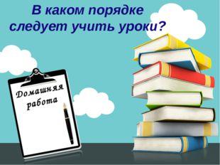 Домашняя работа В каком порядке следует учить уроки?