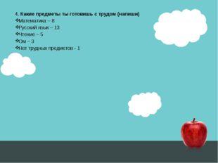 4. Какие предметы ты готовишь с трудом (напиши) Математика – 8 Русский язык –