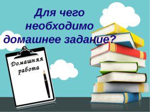 Домашняя работа Для чего необходимо домашнее задание?