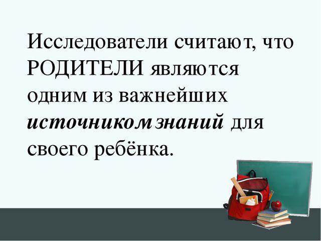 Исследователи считают, что РОДИТЕЛИ являются одним из важнейших источником зн...